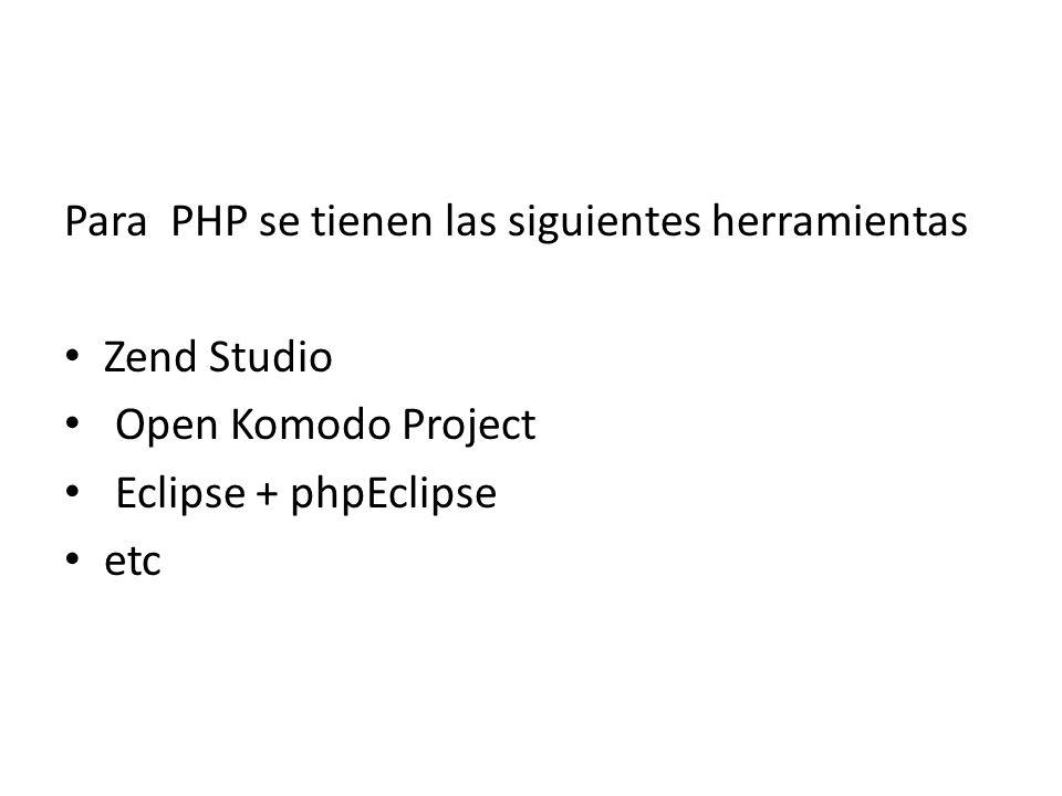 Para PHP se tienen las siguientes herramientas Zend Studio Open Komodo Project Eclipse + phpEclipse etc