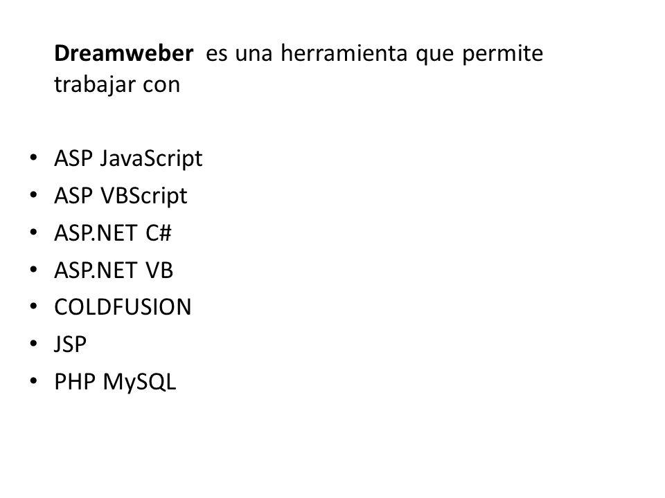 Dreamweber es una herramienta que permite trabajar con ASP JavaScript ASP VBScript ASP.NET C# ASP.NET VB COLDFUSION JSP PHP MySQL