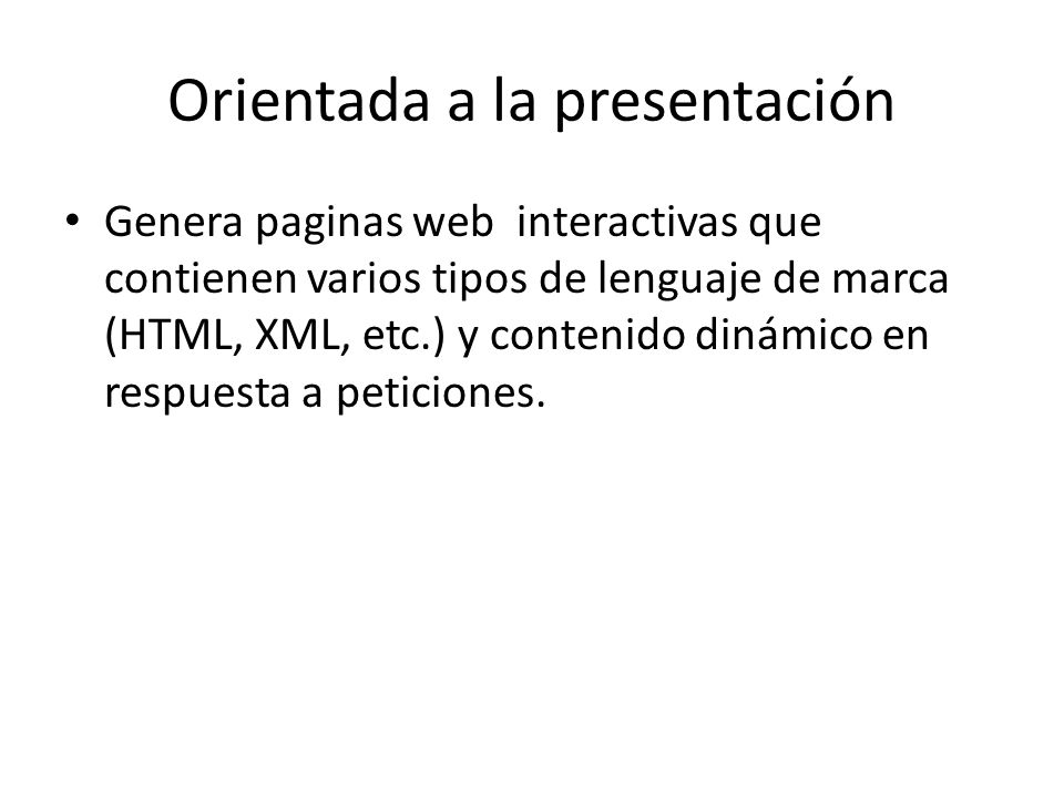 Orientada a la presentación Genera paginas web interactivas que contienen varios tipos de lenguaje de marca (HTML, XML, etc.) y contenido dinámico en