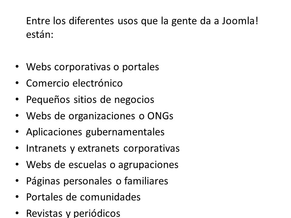 Entre los diferentes usos que la gente da a Joomla! están: Webs corporativas o portales Comercio electrónico Pequeños sitios de negocios Webs de organ