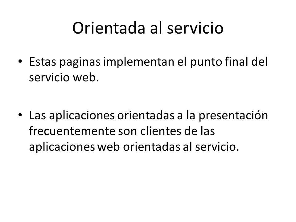 Orientada al servicio Estas paginas implementan el punto final del servicio web. Las aplicaciones orientadas a la presentación frecuentemente son clie