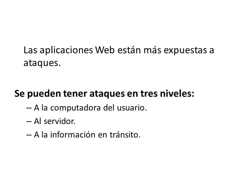 Las aplicaciones Web están más expuestas a ataques. Se pueden tener ataques en tres niveles: – A la computadora del usuario. – Al servidor. – A la inf