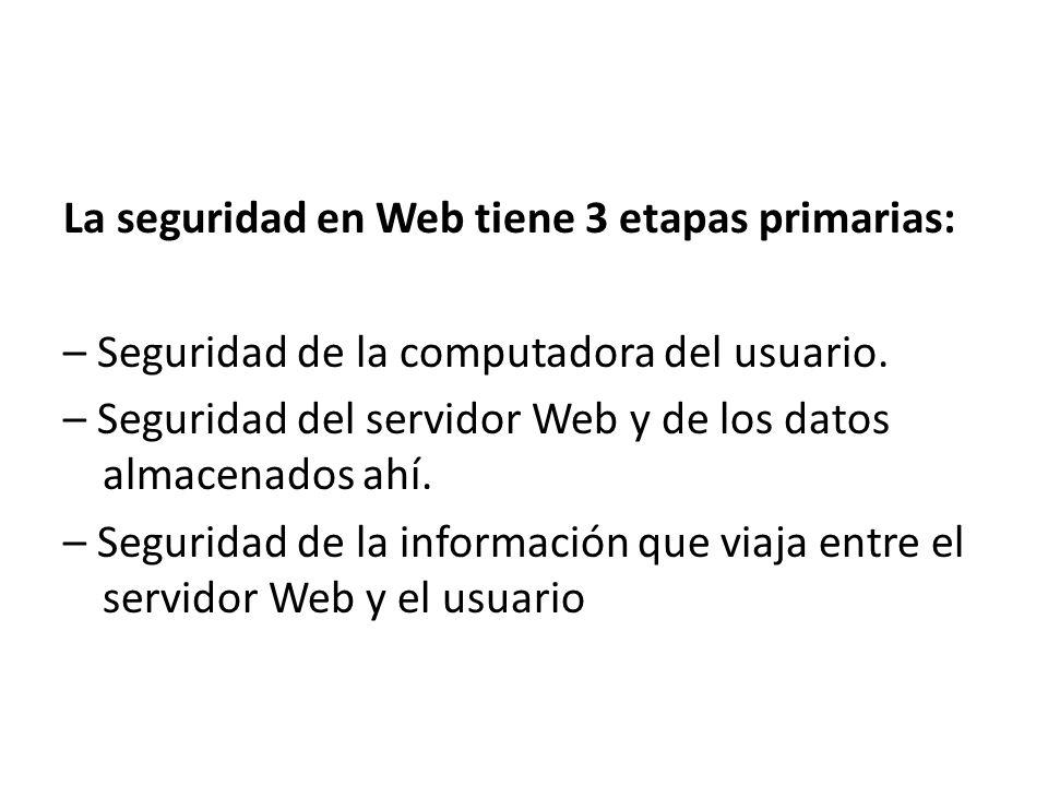 La seguridad en Web tiene 3 etapas primarias: – Seguridad de la computadora del usuario. – Seguridad del servidor Web y de los datos almacenados ahí.