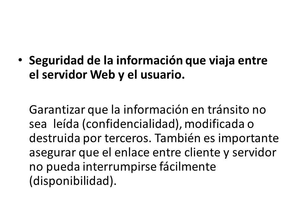 Seguridad de la información que viaja entre el servidor Web y el usuario. Garantizar que la información en tránsito no sea leída (confidencialidad), m