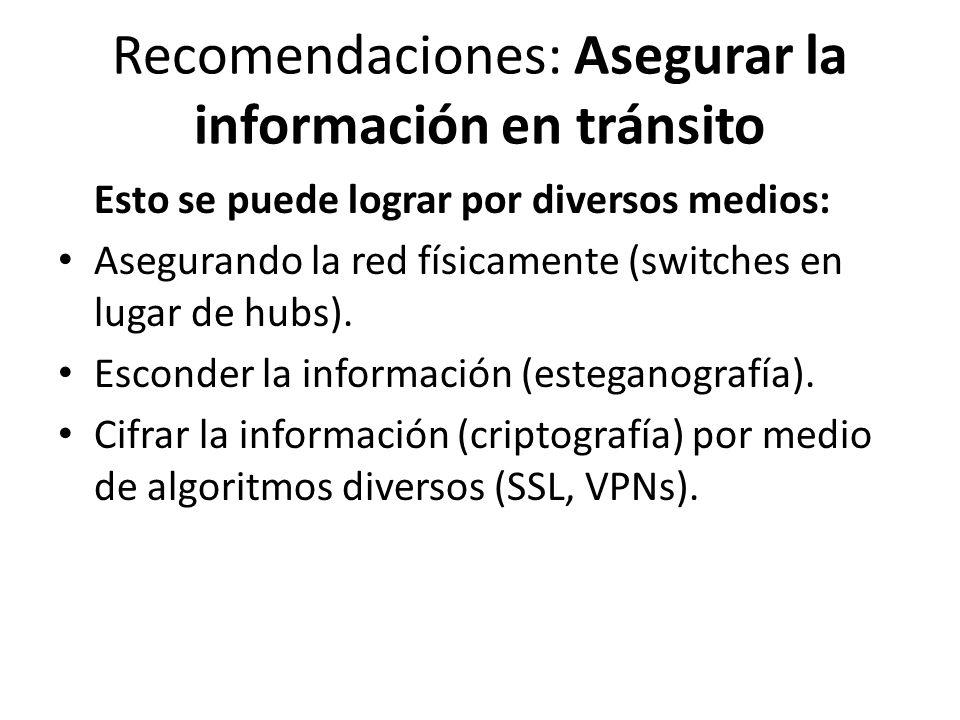 Recomendaciones: Asegurar la información en tránsito Esto se puede lograr por diversos medios: Asegurando la red físicamente (switches en lugar de hub