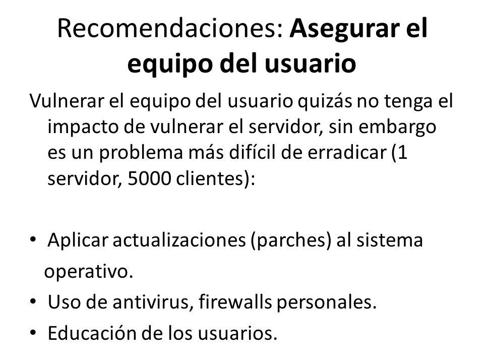 Recomendaciones: Asegurar el equipo del usuario Vulnerar el equipo del usuario quizás no tenga el impacto de vulnerar el servidor, sin embargo es un p