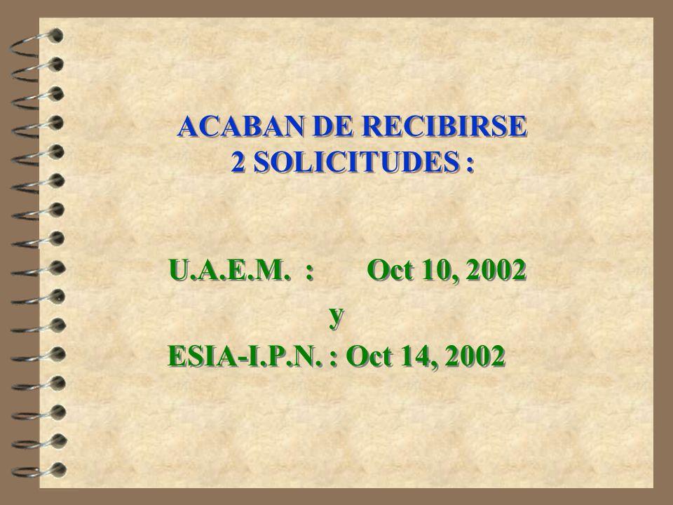 ACABAN DE RECIBIRSE 2 SOLICITUDES : U.A.E.M. : Oct 10, 2002 y ESIA-I.P.N. : Oct 14, 2002 U.A.E.M. : Oct 10, 2002 y ESIA-I.P.N. : Oct 14, 2002