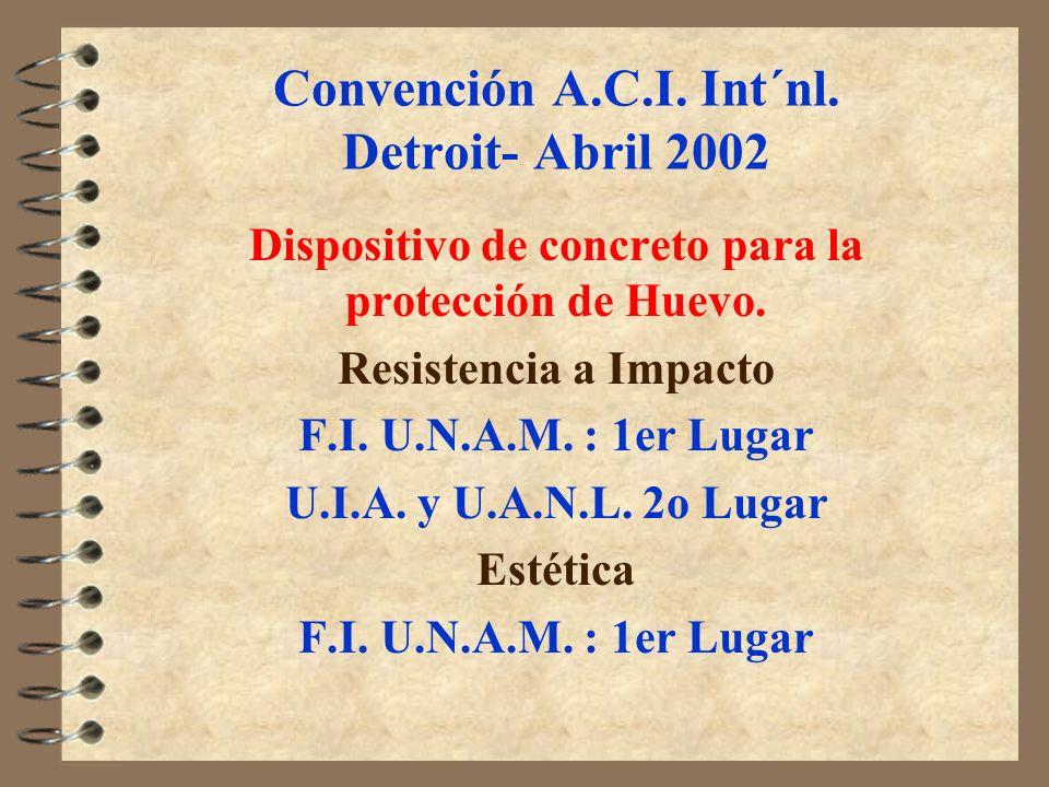 Convención A.C.I. Int´nl. Detroit- Abril 2002 Dispositivo de concreto para la protección de Huevo. Resistencia a Impacto F.I. U.N.A.M. : 1er Lugar U.I