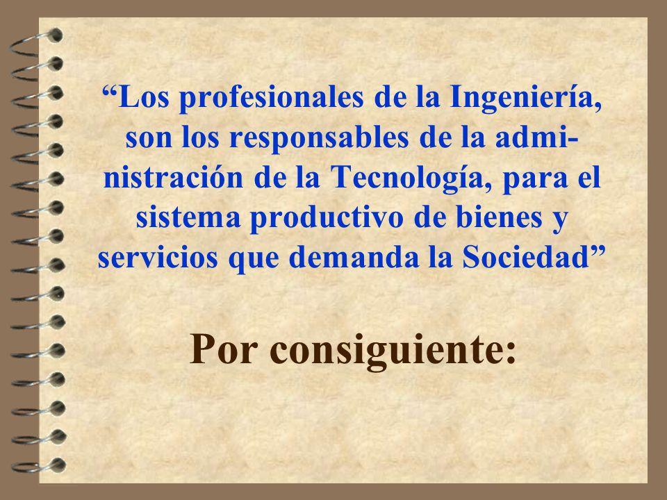 Los profesionales de la Ingeniería, son los responsables de la admi- nistración de la Tecnología, para el sistema productivo de bienes y servicios que