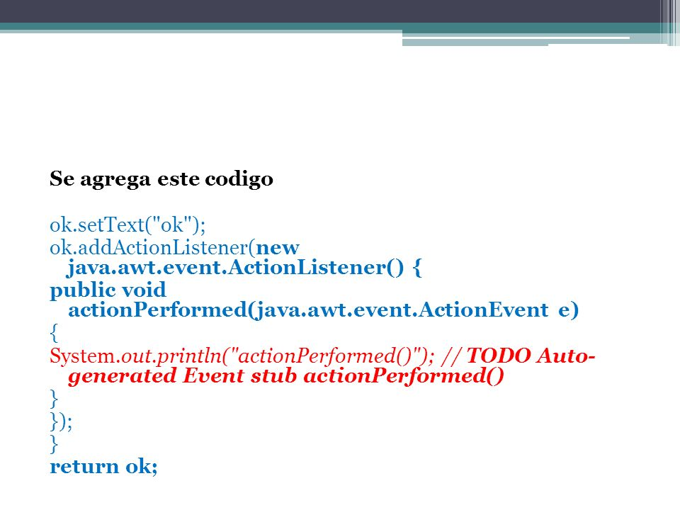 Se agrega este codigo ok.setText( ok ); ok.addActionListener(new java.awt.event.ActionListener() { public void actionPerformed(java.awt.event.ActionEvent e) { System.out.println( actionPerformed() ); // TODO Auto- generated Event stub actionPerformed() } }); } return ok;