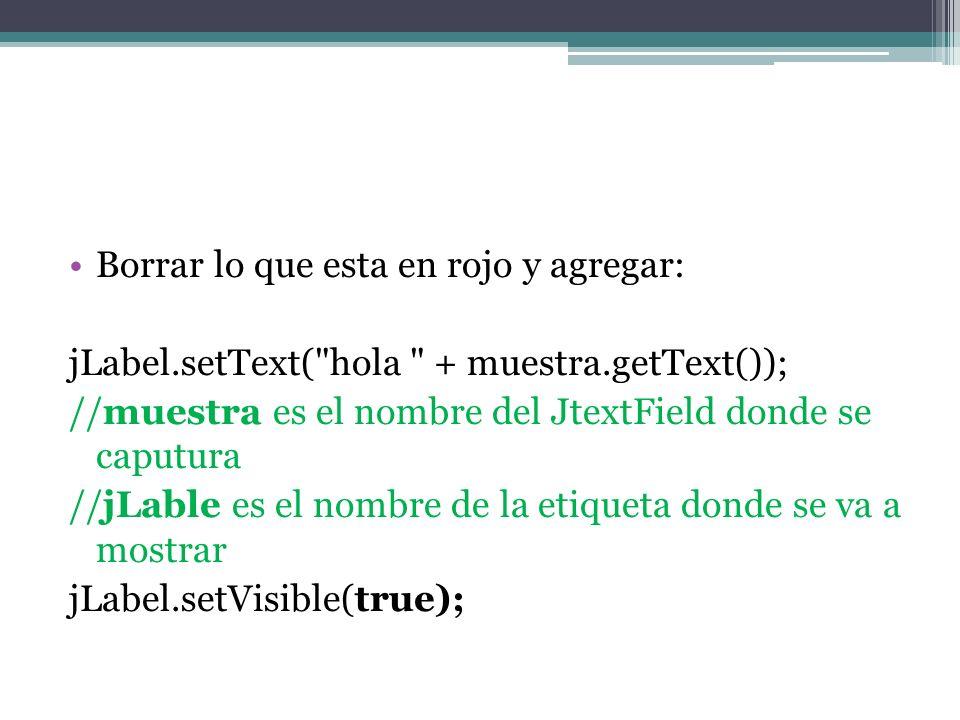Borrar lo que esta en rojo y agregar: jLabel.setText( hola + muestra.getText()); //muestra es el nombre del JtextField donde se caputura //jLable es el nombre de la etiqueta donde se va a mostrar jLabel.setVisible(true);