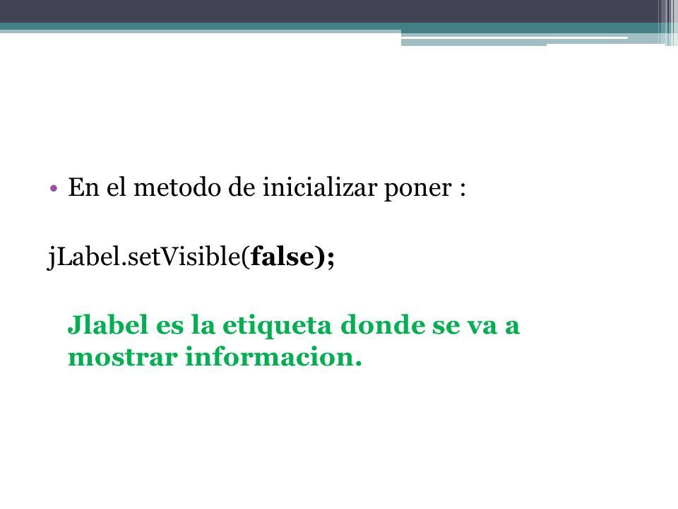 En el metodo de inicializar poner : jLabel.setVisible(false); Jlabel es la etiqueta donde se va a mostrar informacion.