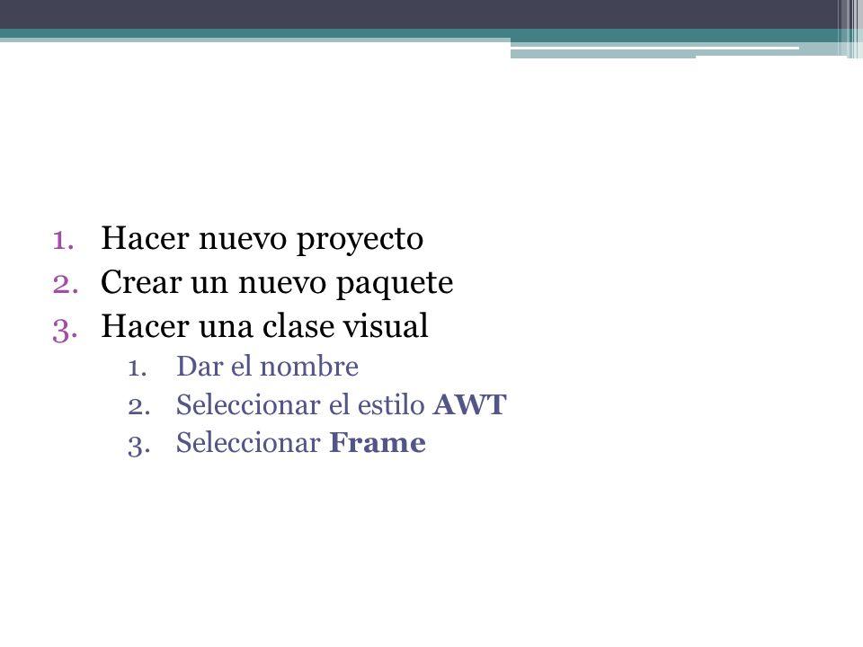1.Hacer nuevo proyecto 2.Crear un nuevo paquete 3.Hacer una clase visual 1.Dar el nombre 2.Seleccionar el estilo AWT 3.Seleccionar Frame