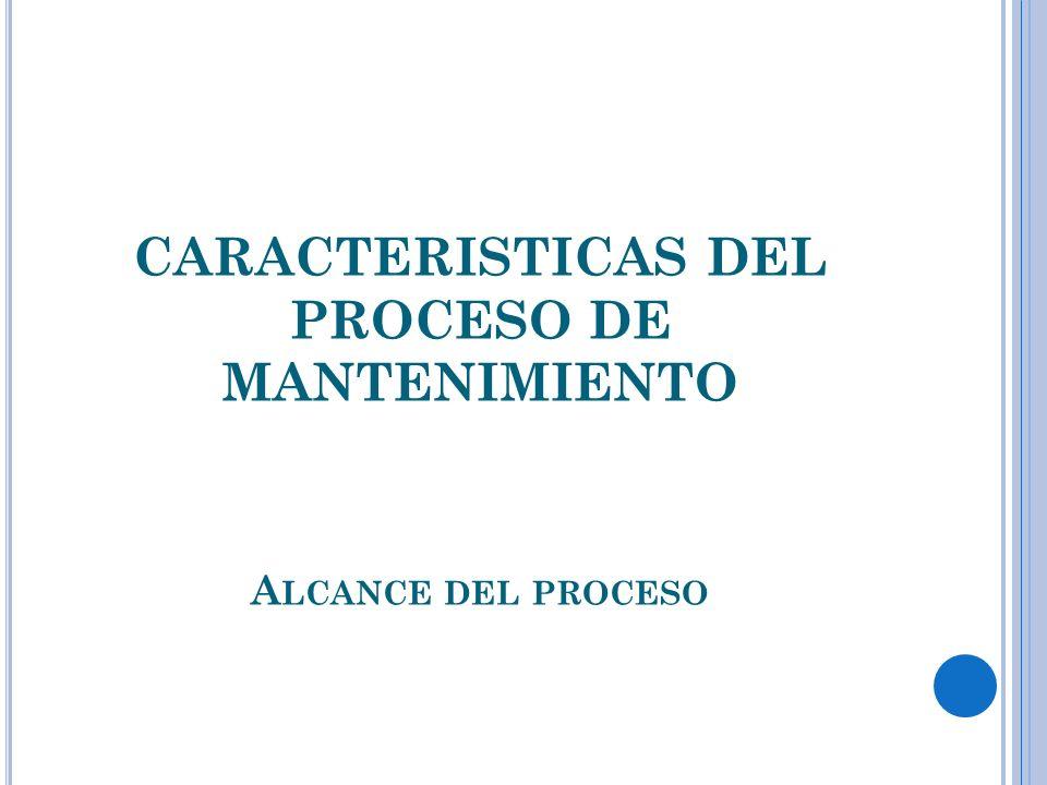 CARACTERISTICAS DEL PROCESO DE MANTENIMIENTO A LCANCE DEL PROCESO