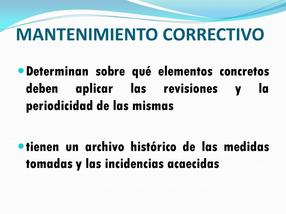 MANTENIMIENTO CORRECTIVO Determinan sobre qué elementos concretos deben aplicar las revisiones y la periodicidad de las mismas tienen un archivo histó