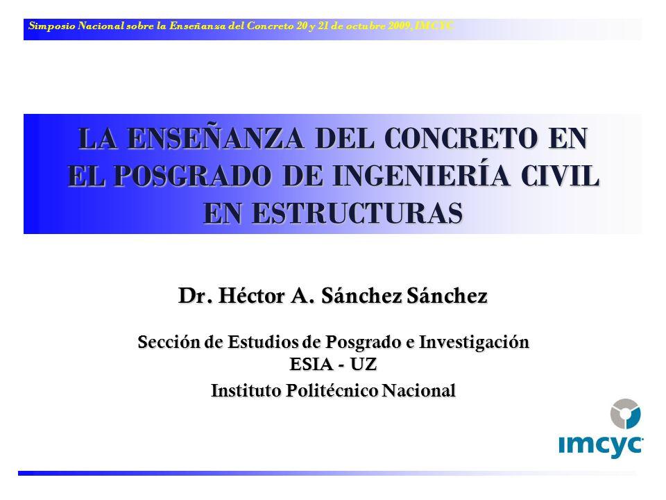 LA ENSEÑANZA DEL CONCRETO EN EL POSGRADO DE INGENIERÍA CIVIL EN ESTRUCTURAS Dr. Héctor A. Sánchez Sánchez Sección de Estudios de Posgrado e Investigac