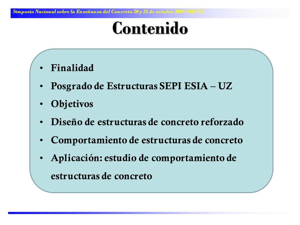 Contenido Finalidad Posgrado de Estructuras SEPI ESIA – UZ Objetivos Diseño de estructuras de concreto reforzado Comportamiento de estructuras de conc