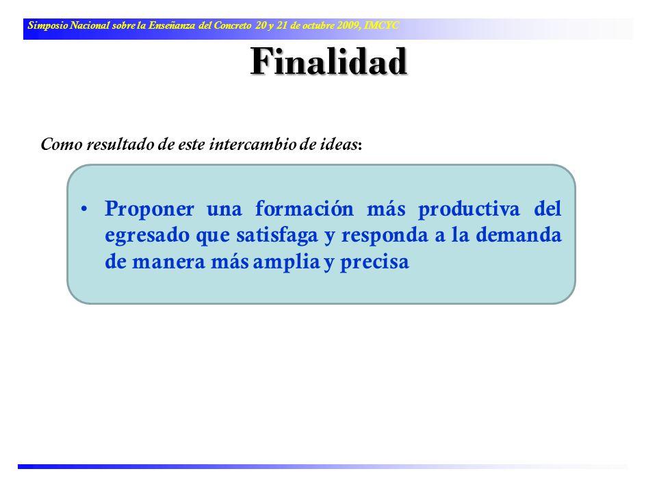 Finalidad Como resultado de este intercambio de ideas : Simposio Nacional sobre la Enseñanza del Concreto 20 y 21 de octubre 2009, IMCYC Proponer una