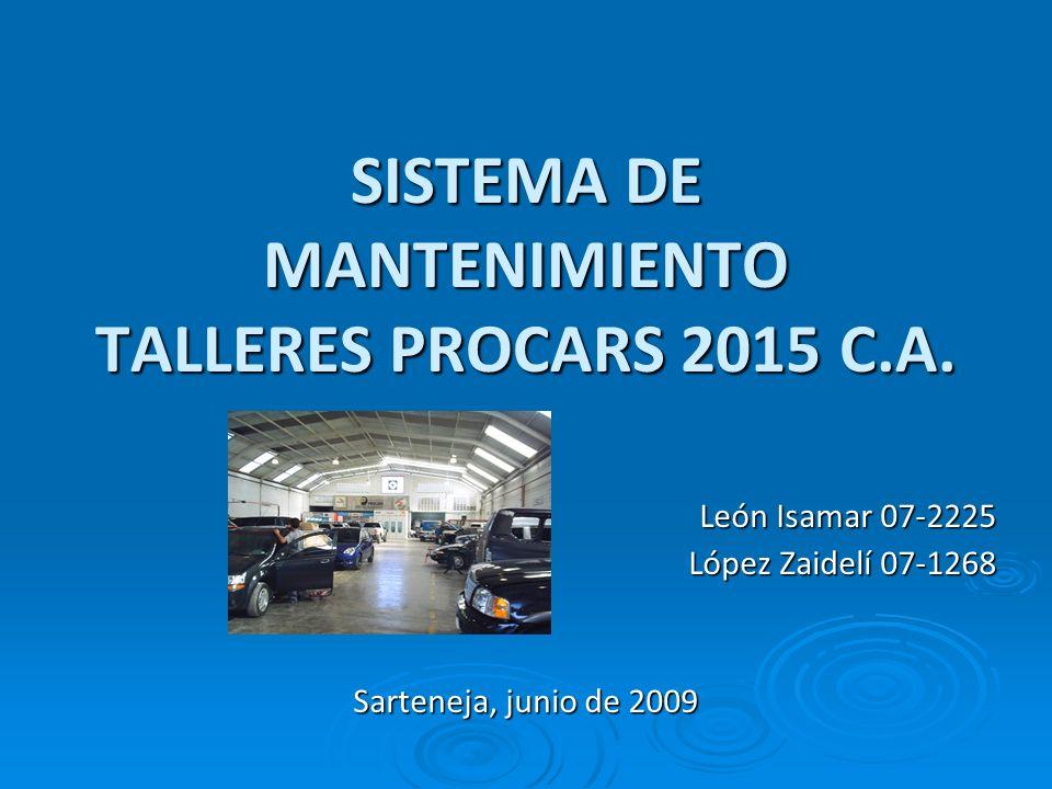 SISTEMA DE MANTENIMIENTO TALLERES PROCARS 2015 C.A. León Isamar 07-2225 López Zaidelí 07-1268 Sarteneja, junio de 2009