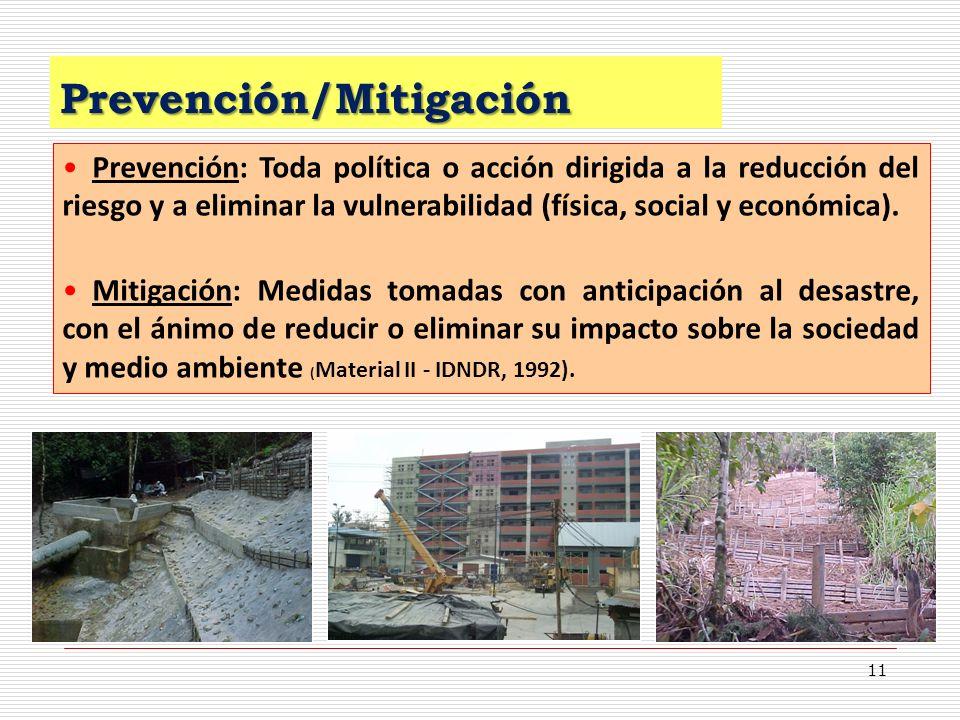 11 Prevención/Mitigación Prevención: Toda política o acción dirigida a la reducción del riesgo y a eliminar la vulnerabilidad (física, social y económ