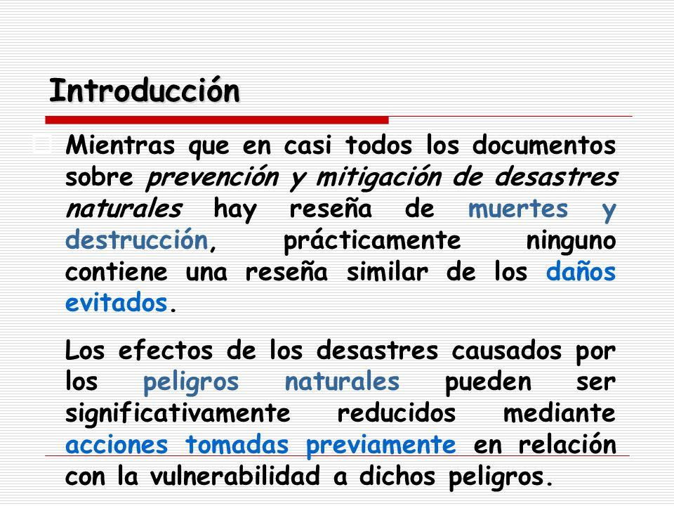 Introducción Mientras que en casi todos los documentos sobre prevención y mitigación de desastres naturales hay reseña de muertes y destrucción, práct