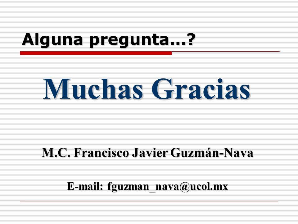Alguna pregunta...? Muchas Gracias M.C. Francisco Javier Guzmán-Nava E-mail: fguzman_nava@ucol.mx