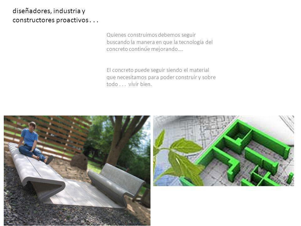 diseñadores, industria y constructores proactivos... Quienes construimos debemos seguir buscando la manera en que la tecnología del concreto continúe