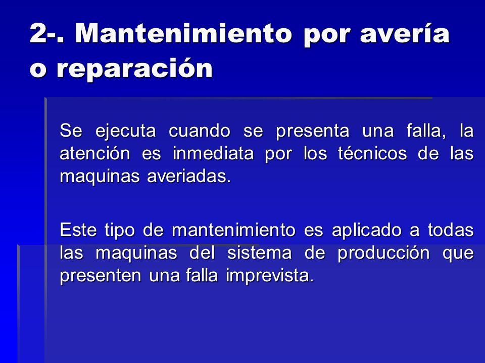 2-. Mantenimiento por avería o reparación Se ejecuta cuando se presenta una falla, la atención es inmediata por los técnicos de las maquinas averiadas
