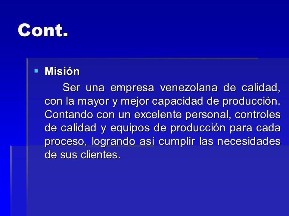 Cont. Misión Misión Ser una empresa venezolana de calidad, con la mayor y mejor capacidad de producción. Contando con un excelente personal, controles