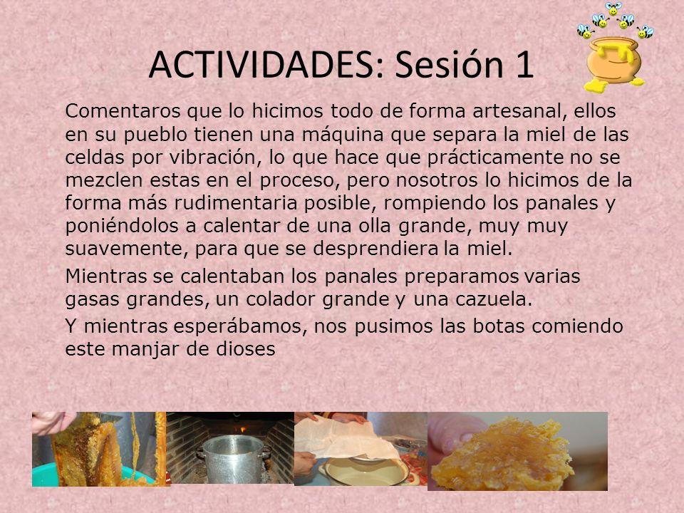 ACTIVIDADES: Sesión 1 Comentaros que lo hicimos todo de forma artesanal, ellos en su pueblo tienen una máquina que separa la miel de las celdas por vi