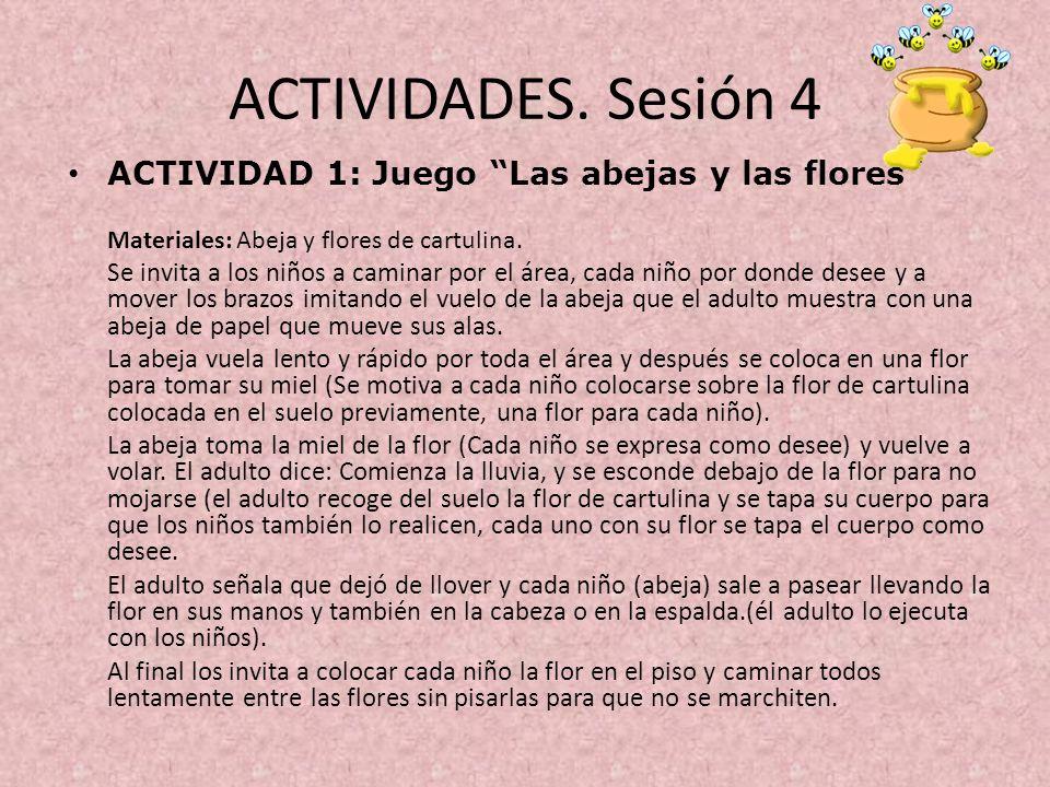 ACTIVIDADES. Sesión 4 ACTIVIDAD 1: Juego Las abejas y las flores Materiales: Abeja y flores de cartulina. Se invita a los niños a caminar por el área,