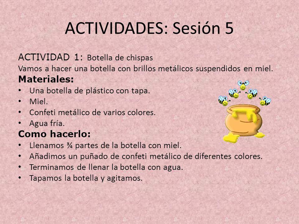 ACTIVIDADES: Sesión 5 ACTIVIDAD 1: Botella de chispas Vamos a hacer una botella con brillos metálicos suspendidos en miel. Materiales: Una botella de