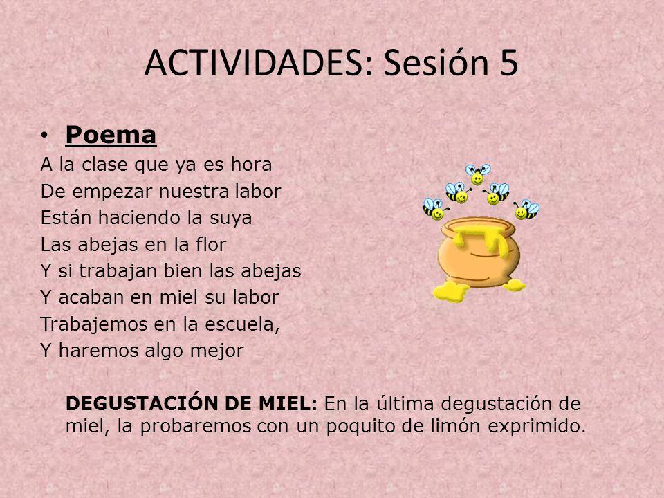 ACTIVIDADES: Sesión 5 Poema A la clase que ya es hora De empezar nuestra labor Están haciendo la suya Las abejas en la flor Y si trabajan bien las abe