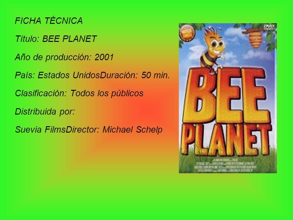 FICHA TÉCNICA Título: BEE PLANET Año de producción: 2001 País: Estados UnidosDuración: 50 min. Clasificación: Todos los públicos Distribuida por: Suev