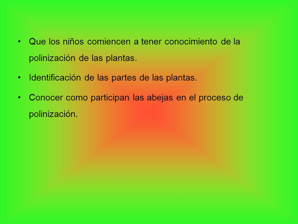 Que los niños comiencen a tener conocimiento de la polinización de las plantas. Identificación de las partes de las plantas. Conocer como participan l