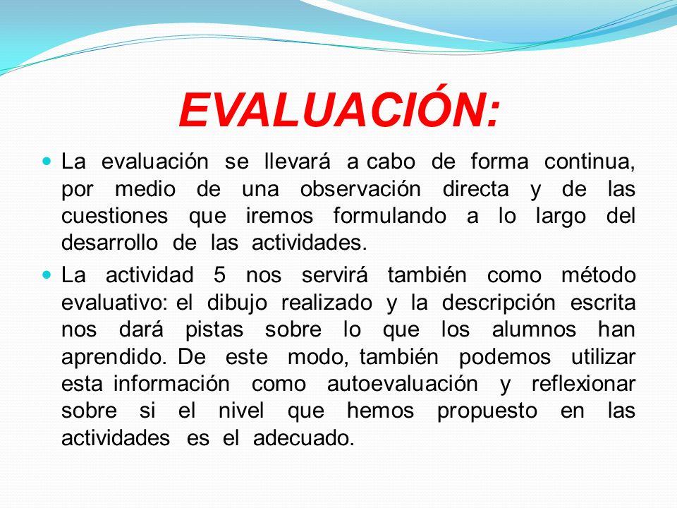 EVALUACIÓN: La evaluación se llevará a cabo de forma continua, por medio de una observación directa y de las cuestiones que iremos formulando a lo lar
