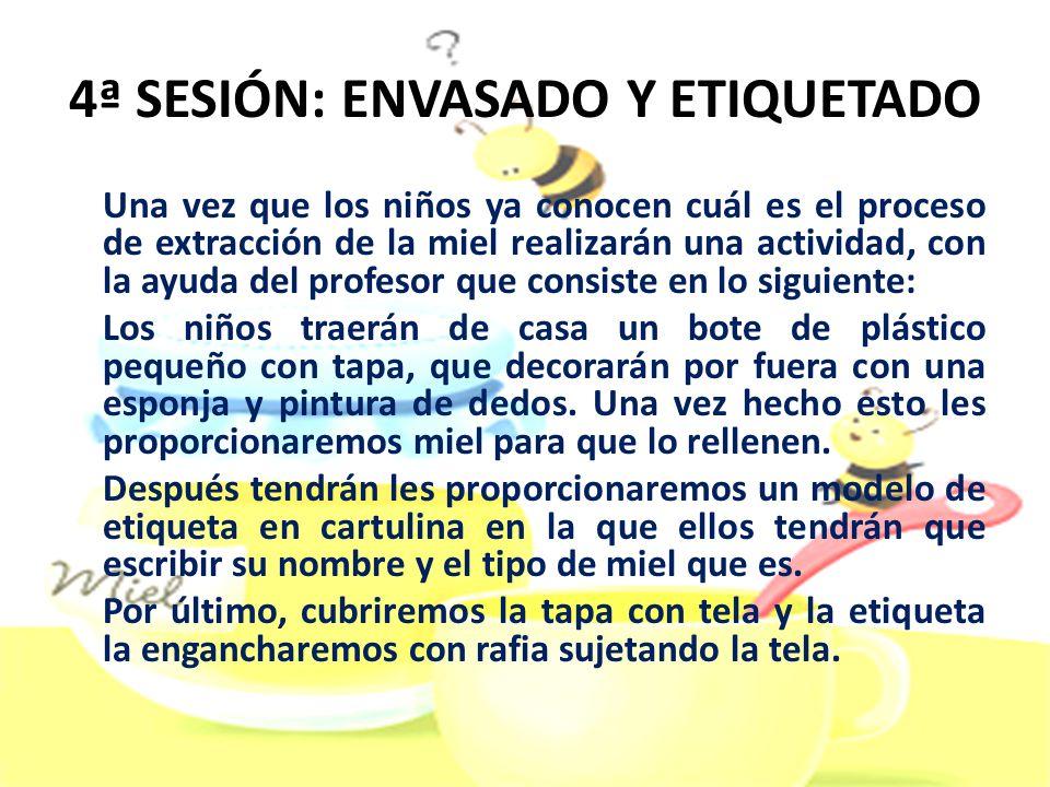 4ª SESIÓN: ENVASADO Y ETIQUETADO Una vez que los niños ya conocen cuál es el proceso de extracción de la miel realizarán una actividad, con la ayuda d