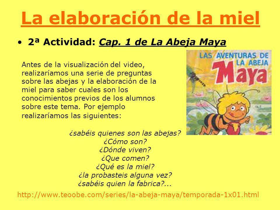 La elaboración de la miel 2ª Actividad: Cap. 1 de La Abeja Maya Antes de la visualización del video, realizaríamos una serie de preguntas sobre las ab