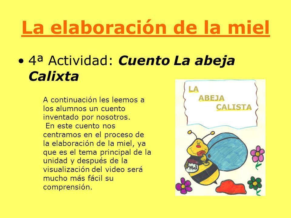 La elaboración de la miel 4ª Actividad: Cuento La abeja Calixta A continuación les leemos a los alumnos un cuento inventado por nosotros. En este cuen