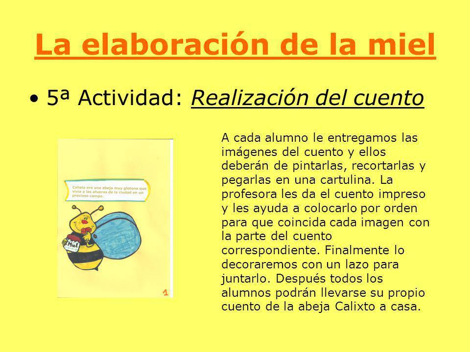 La elaboración de la miel 5ª Actividad: Realización del cuento A cada alumno le entregamos las imágenes del cuento y ellos deberán de pintarlas, recor