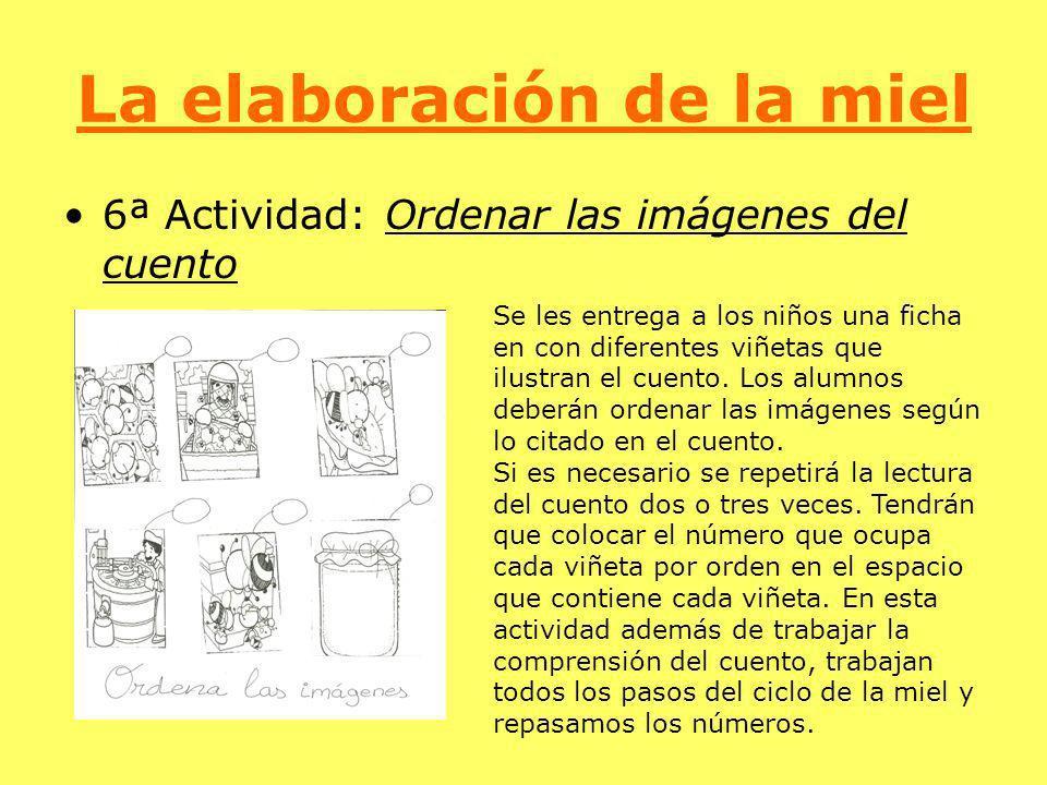 La elaboración de la miel 6ª Actividad: Ordenar las imágenes del cuento Se les entrega a los niños una ficha en con diferentes viñetas que ilustran el