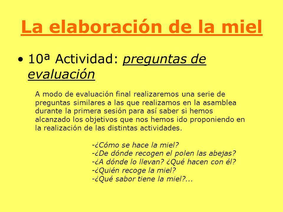 La elaboración de la miel 10ª Actividad: preguntas de evaluación A modo de evaluación final realizaremos una serie de preguntas similares a las que re