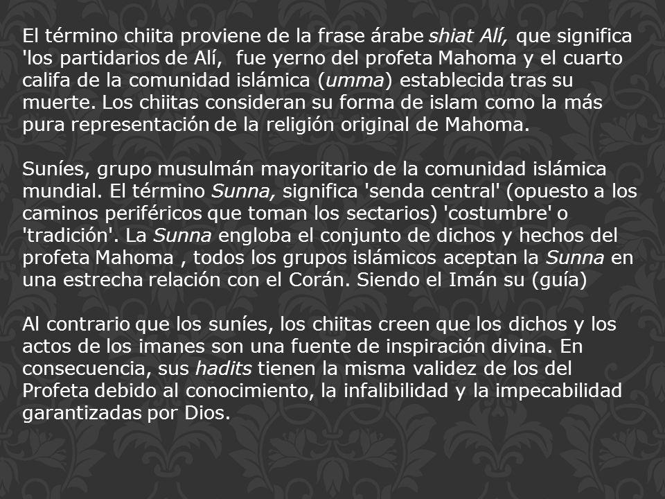 El término chiita proviene de la frase árabe shiat Alí, que significa 'los partidarios de Alí, fue yerno del profeta Mahoma y el cuarto califa de la c