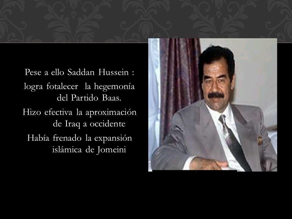 Pese a ello Saddan Hussein : logra fotalecer la hegemonía del Partido Baas. Hizo efectiva la aproximación de Iraq a occidente Había frenado la expansi