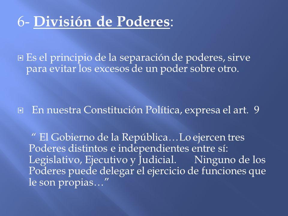 6- División de Poderes : Es el principio de la separación de poderes, sirve para evitar los excesos de un poder sobre otro. En nuestra Constitución Po