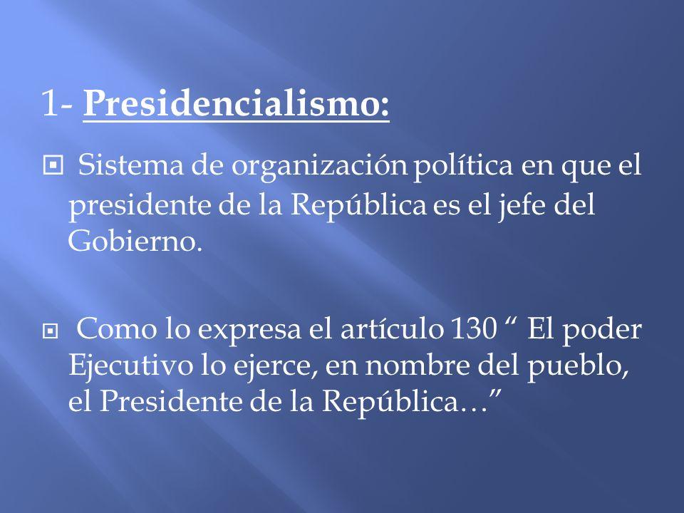 1- Presidencialismo: Sistema de organización política en que el presidente de la República es el jefe del Gobierno. Como lo expresa el artículo 130 El