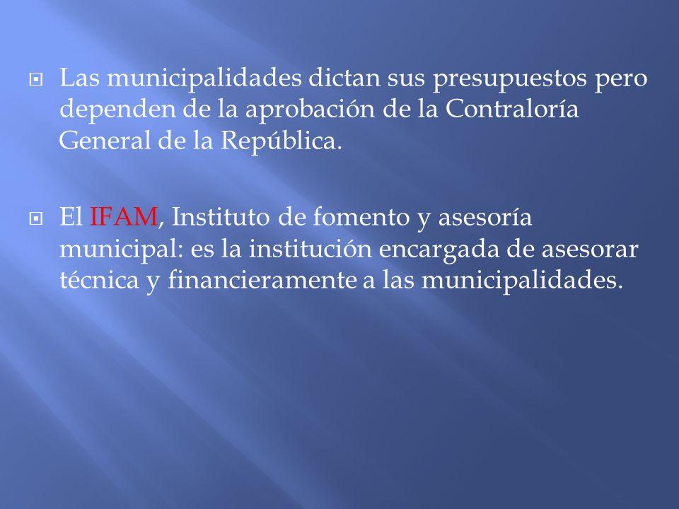 Las municipalidades dictan sus presupuestos pero dependen de la aprobación de la Contraloría General de la República. El IFAM, Instituto de fomento y