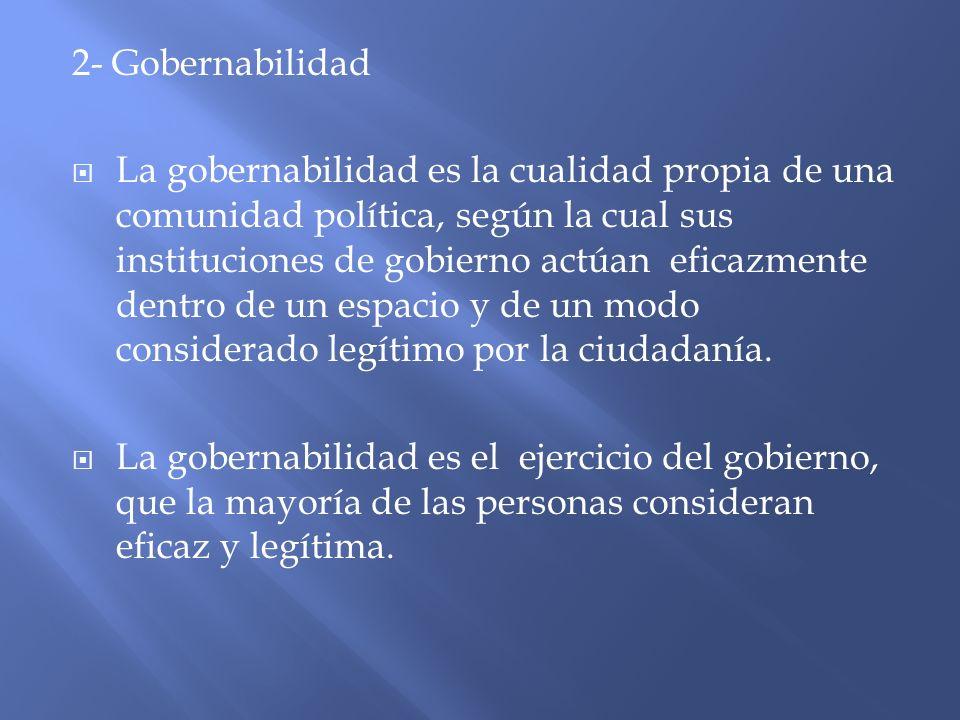 2- Gobernabilidad La gobernabilidad es la cualidad propia de una comunidad política, según la cual sus instituciones de gobierno actúan eficazmente de