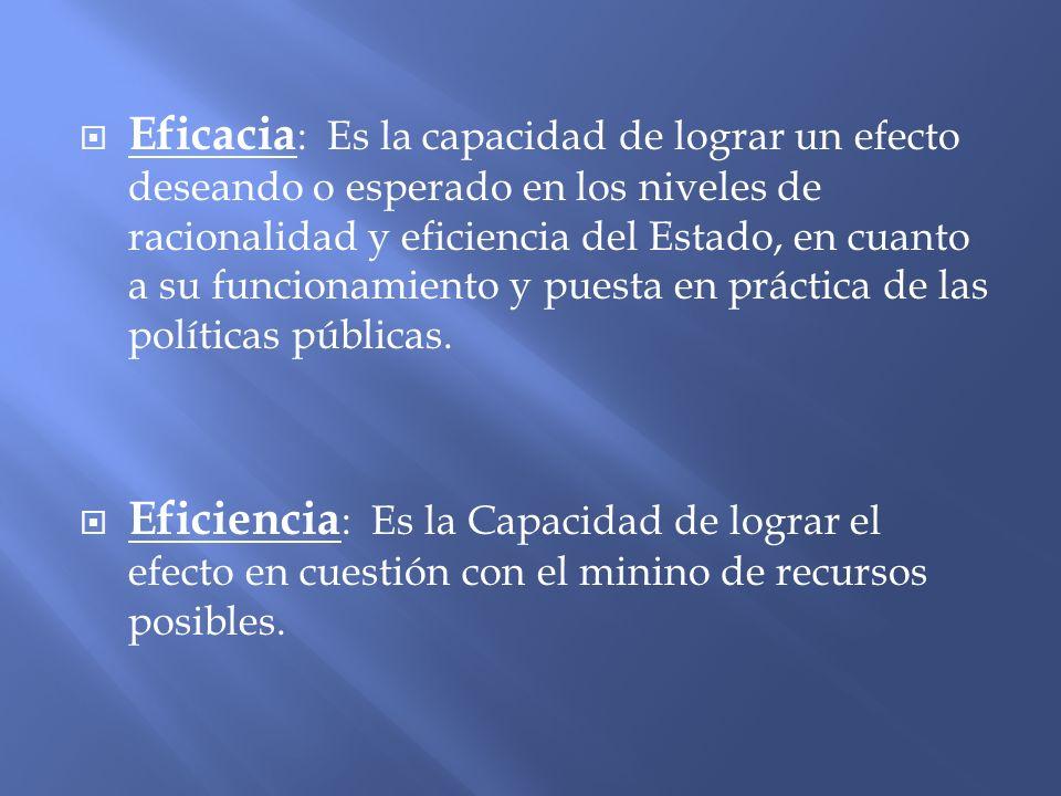 Eficacia : Es la capacidad de lograr un efecto deseando o esperado en los niveles de racionalidad y eficiencia del Estado, en cuanto a su funcionamien