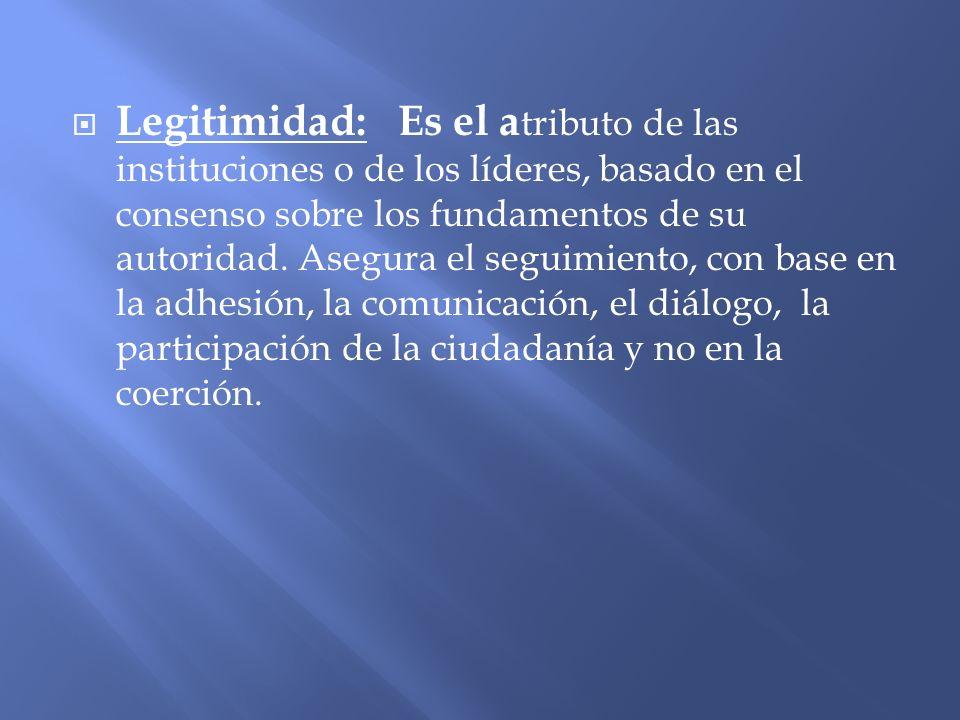 Legitimidad: Es el a tributo de las instituciones o de los líderes, basado en el consenso sobre los fundamentos de su autoridad. Asegura el seguimient